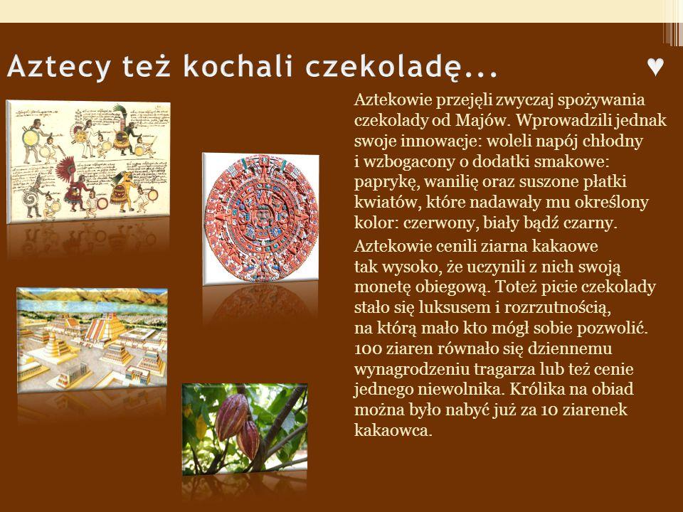 Aztekowie przejęli zwyczaj spożywania czekolady od Majów.