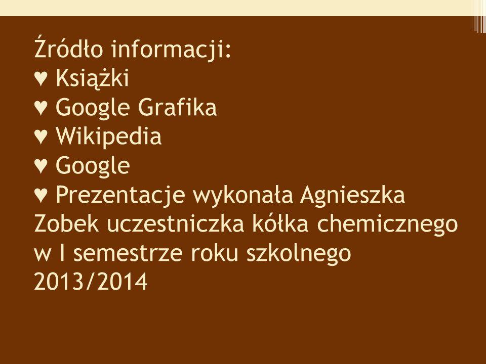 Źródło informacji: ♥ Książki ♥ Google Grafika ♥ Wikipedia ♥ Google ♥ Prezentacje wykonała Agnieszka Zobek uczestniczka kółka chemicznego w I semestrze roku szkolnego 2013/2014 ♥