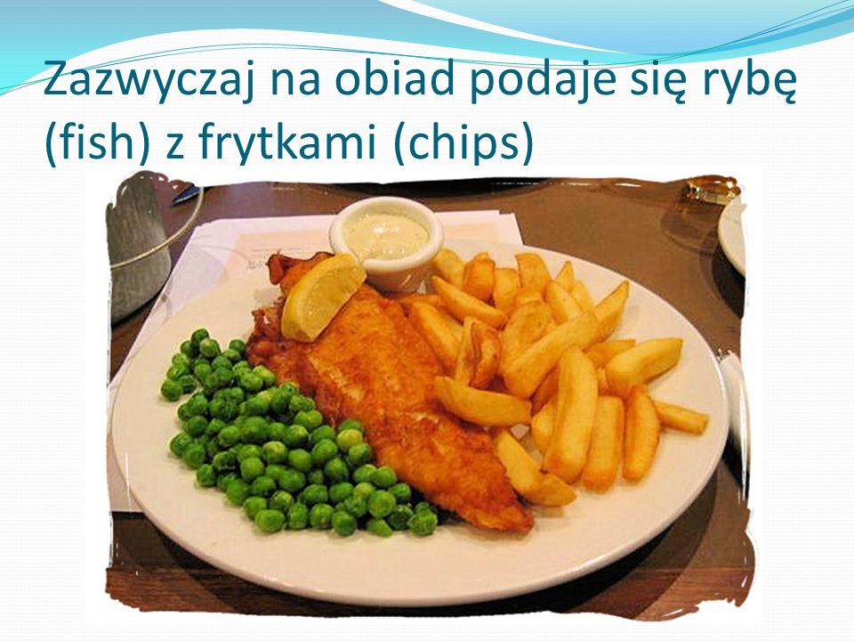 Zazwyczaj na obiad podaje się rybę (fish) z frytkami (chips)