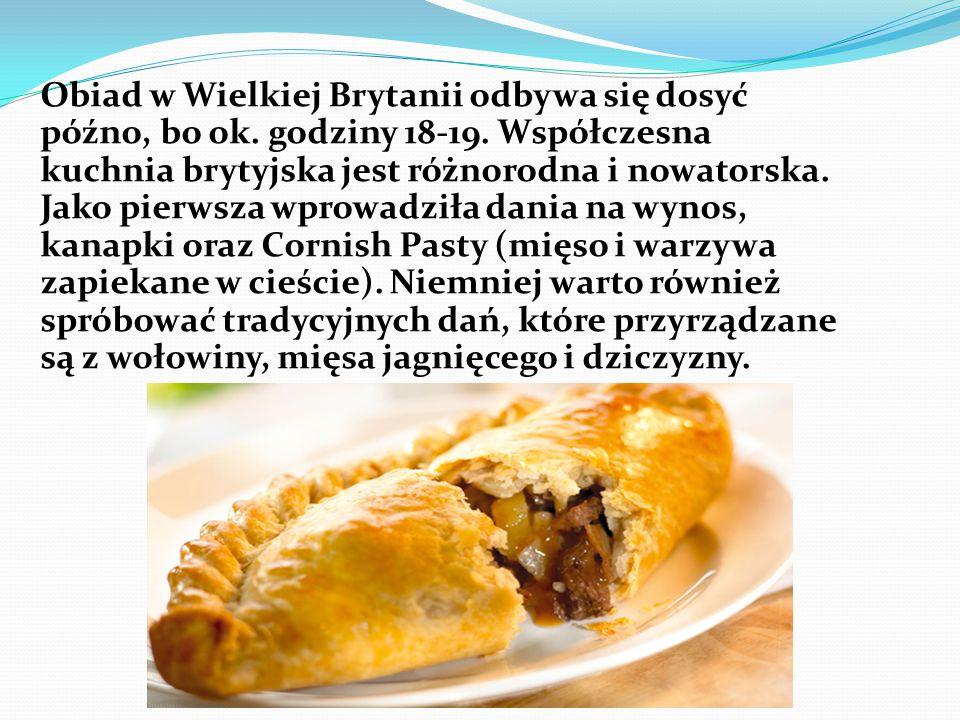 Obiad w Wielkiej Brytanii odbywa się dosyć późno, bo ok. godziny 18-19. Współczesna kuchnia brytyjska jest różnorodna i nowatorska. Jako pierwsza wpro