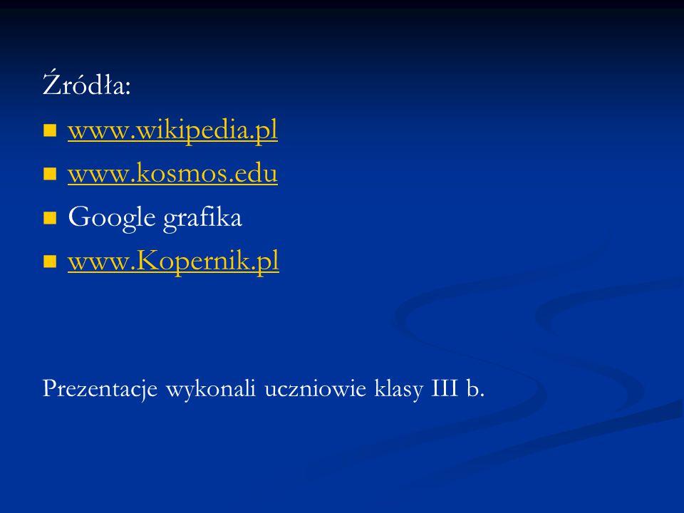 Źródła: www.wikipedia.pl www.kosmos.edu Google grafika www.Kopernik.pl Prezentacje wykonali uczniowie klasy III b.