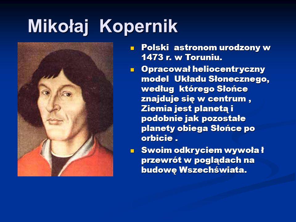 Mikołaj Kopernik Polski astronom urodzony w 1473 r. w Toruniu. Polski astronom urodzony w 1473 r. w Toruniu. Opracował heliocentryczny model Układu Sł