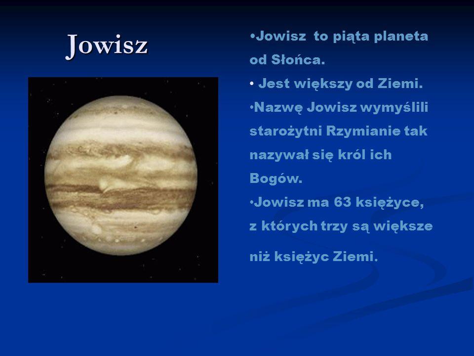Jowisz Jowisz to piąta planeta od Słońca. Jest większy od Ziemi. Nazwę Jowisz wymyślili starożytni Rzymianie tak nazywał się król ich Bogów. Jowisz ma