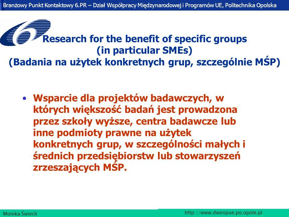 Branżowy Punkt Kontaktowy 6.PR – Dział Współpracy Międzynarodowej i Programów UE, Politechnika Opolska http://www.dwmipue.po.opole.pl Monika Świech Research for the benefit of specific groups (in particular SMEs) (Badania na użytek konkretnych grup, szczególnie MŚP) Wsparcie dla projektów badawczych, w których większość badań jest prowadzona przez szkoły wyższe, centra badawcze lub inne podmioty prawne na użytek konkretnych grup, w szczególności małych i średnich przedsiębiorstw lub stowarzyszeń zrzeszających MŚP.