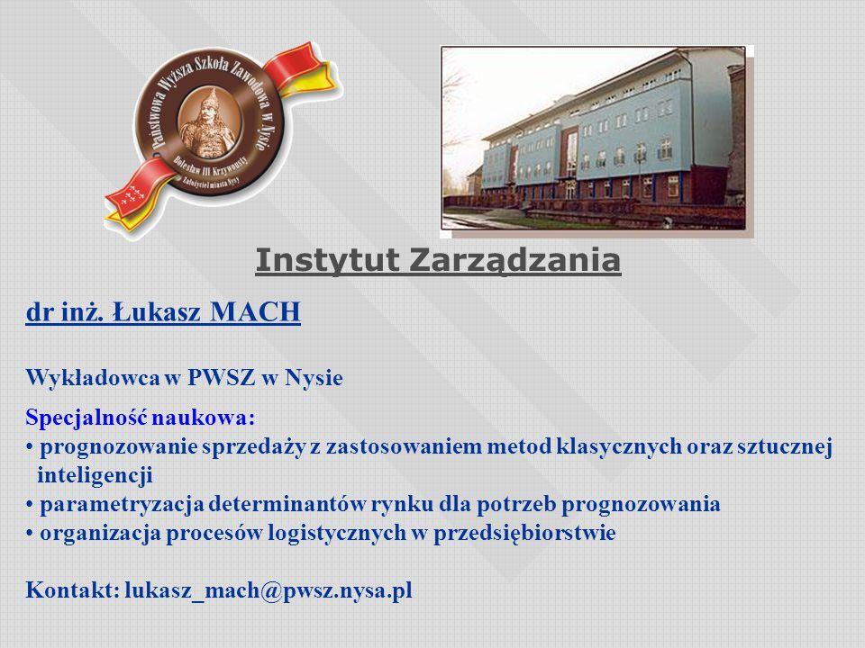Instytut Zarządzania dr inż. Łukasz MACH Wykładowca w PWSZ w Nysie Specjalność naukowa: prognozowanie sprzedaży z zastosowaniem metod klasycznych oraz