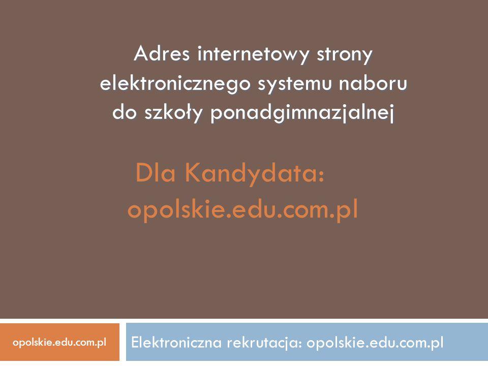 Elektroniczna rekrutacja: opolskie.edu.com.pl Adres internetowy strony elektronicznego systemu naboru do szkoły ponadgimnazjalnej Dla Kandydata: opols