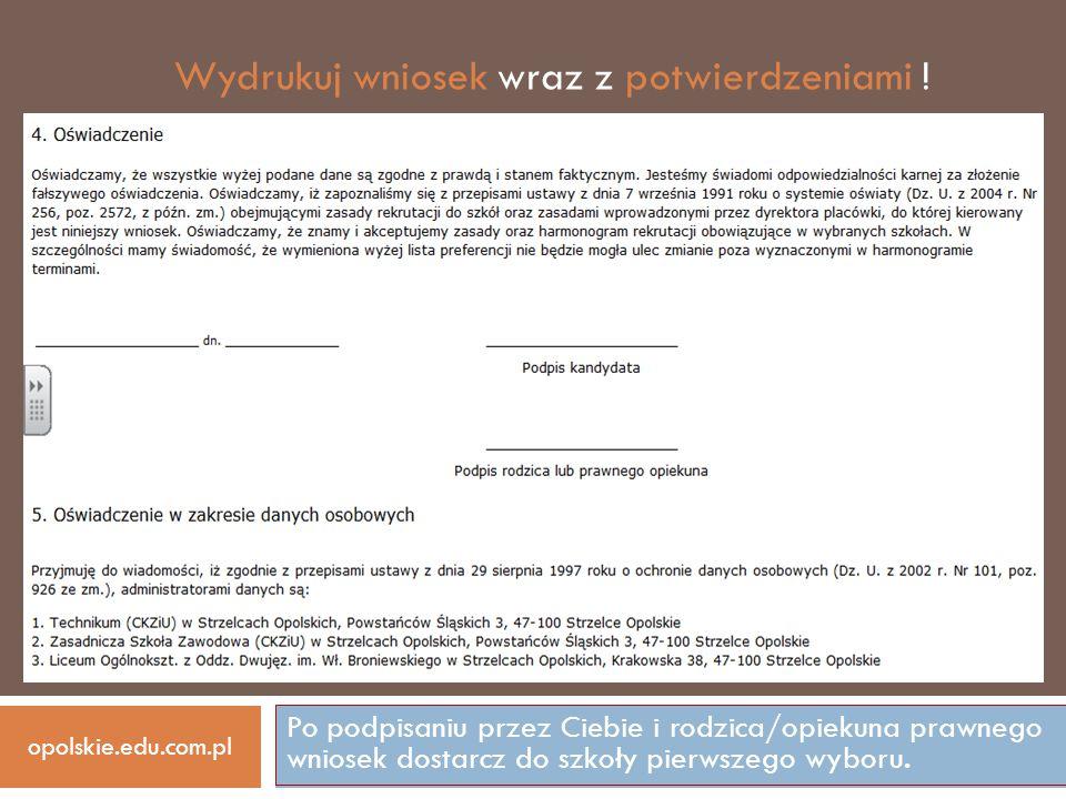Po podpisaniu przez Ciebie i rodzica/opiekuna prawnego wniosek dostarcz do szkoły pierwszego wyboru. opolskie.edu.com.pl Wydrukuj wniosek wraz z potwi