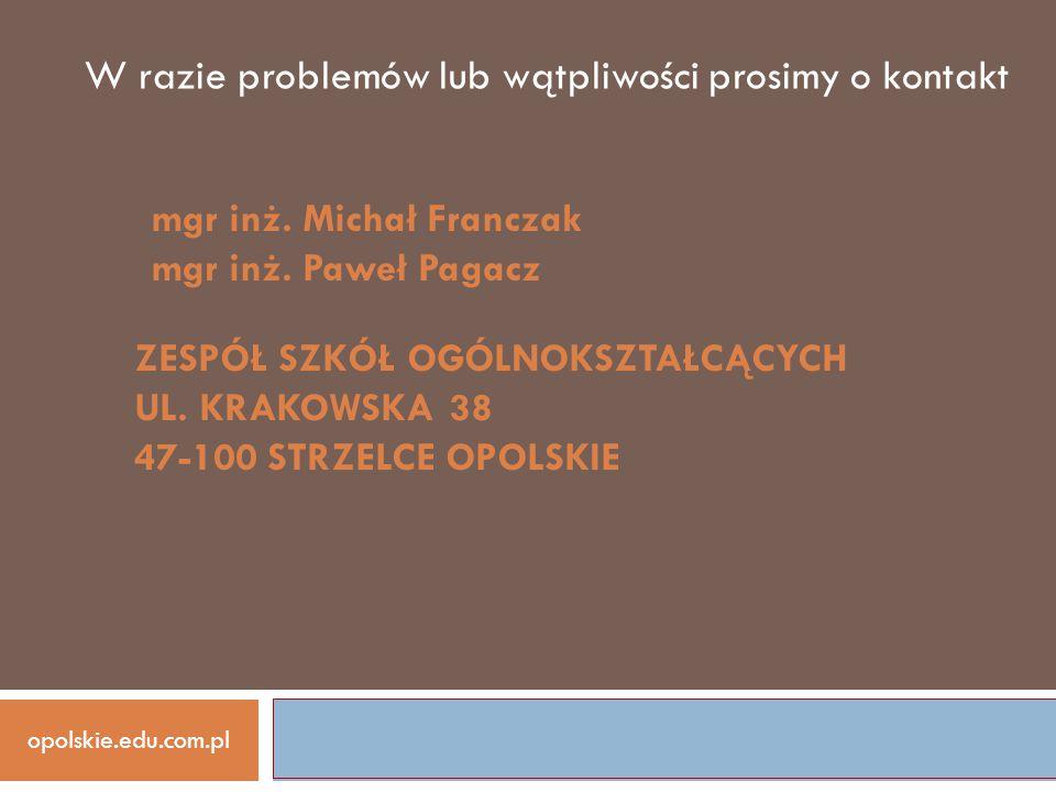 opolskie.edu.com.pl W razie problemów lub wątpliwości prosimy o kontakt ZESPÓŁ SZKÓŁ OGÓLNOKSZTAŁCĄCYCH UL. KRAKOWSKA 38 47-100 STRZELCE OPOLSKIE mgr
