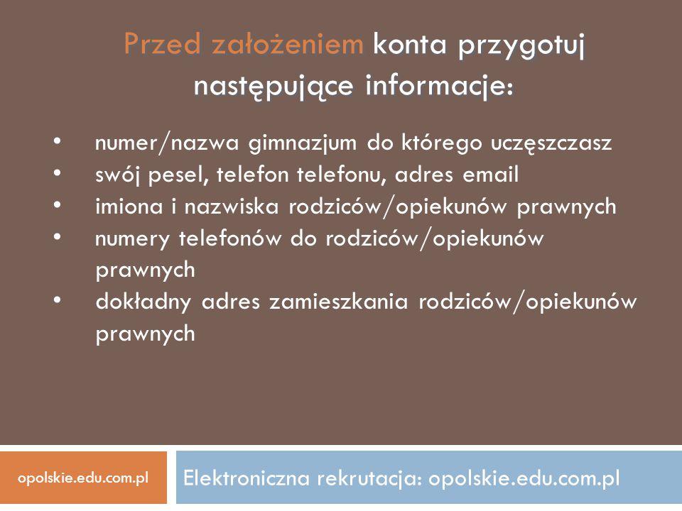 Elektroniczna rekrutacja: opolskie.edu.com.pl Przed założeniem konta przygotuj następujące informacje: numer/nazwa gimnazjum do którego uczęszczasz sw