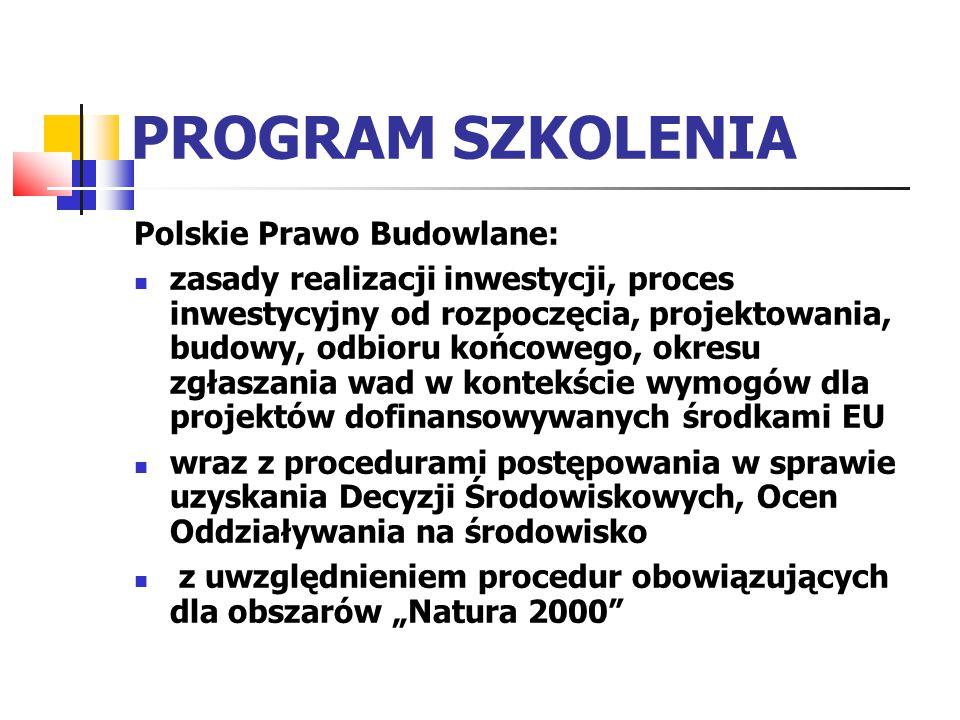 """PROGRAM SZKOLENIA Polskie Prawo Budowlane: zasady realizacji inwestycji, proces inwestycyjny od rozpoczęcia, projektowania, budowy, odbioru końcowego, okresu zgłaszania wad w kontekście wymogów dla projektów dofinansowywanych środkami EU wraz z procedurami postępowania w sprawie uzyskania Decyzji Środowiskowych, Ocen Oddziaływania na środowisko z uwzględnieniem procedur obowiązujących dla obszarów """"Natura 2000"""