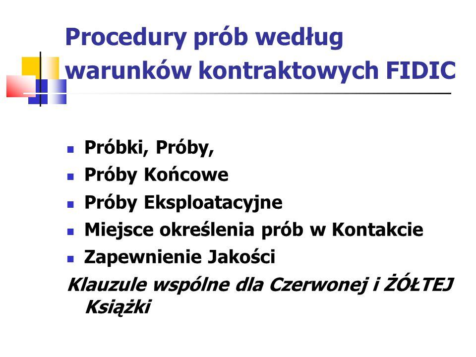 Procedury prób według warunków kontraktowych FIDIC Próbki, Próby, Próby Końcowe Próby Eksploatacyjne Miejsce określenia prób w Kontakcie Zapewnienie Jakości Klauzule wspólne dla Czerwonej i ŻÓŁTEJ Książki