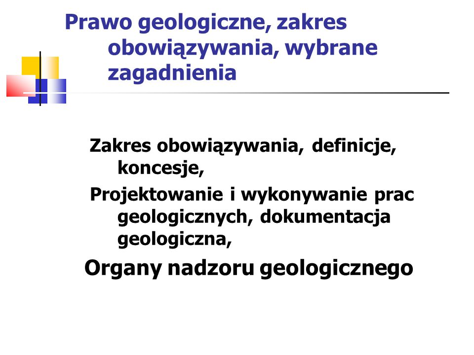 Prawo geologiczne, zakres obowiązywania, wybrane zagadnienia Zakres obowiązywania, definicje, koncesje, Projektowanie i wykonywanie prac geologicznych, dokumentacja geologiczna, Organy nadzoru geologicznego