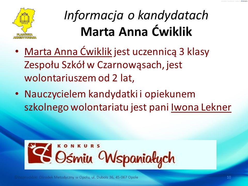 ©Wojewódzki Ośrodek Metodyczny w Opolu, ul. Dubois 36, 45-067 Opole 10 Informacja o kandydatach Marta Anna Ćwiklik Marta Anna Ćwiklik jest uczennicą 3