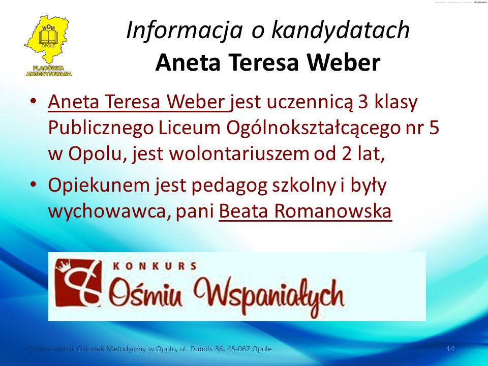 ©Wojewódzki Ośrodek Metodyczny w Opolu, ul. Dubois 36, 45-067 Opole 14 Informacja o kandydatach Aneta Teresa Weber Aneta Teresa Weber jest uczennicą 3