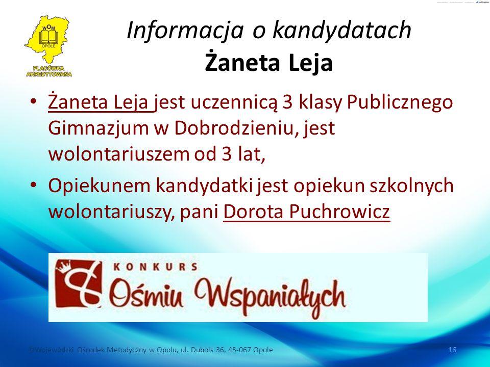 ©Wojewódzki Ośrodek Metodyczny w Opolu, ul. Dubois 36, 45-067 Opole 16 Informacja o kandydatach Żaneta Leja Żaneta Leja jest uczennicą 3 klasy Publicz