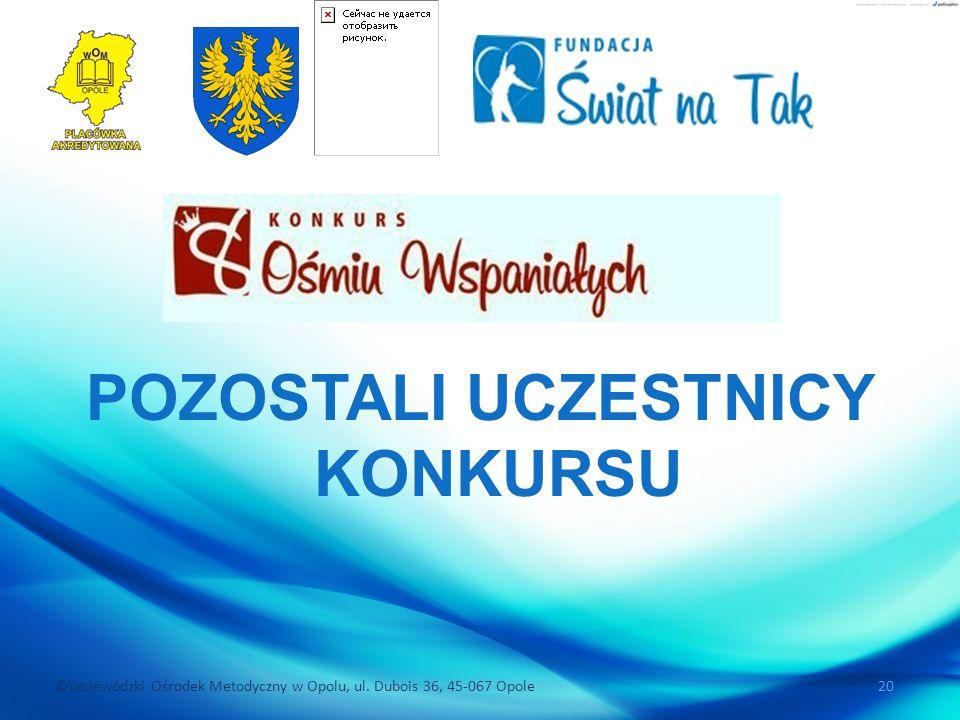 ©Wojewódzki Ośrodek Metodyczny w Opolu, ul. Dubois 36, 45-067 Opole 20 POZOSTALI UCZESTNICY KONKURSU