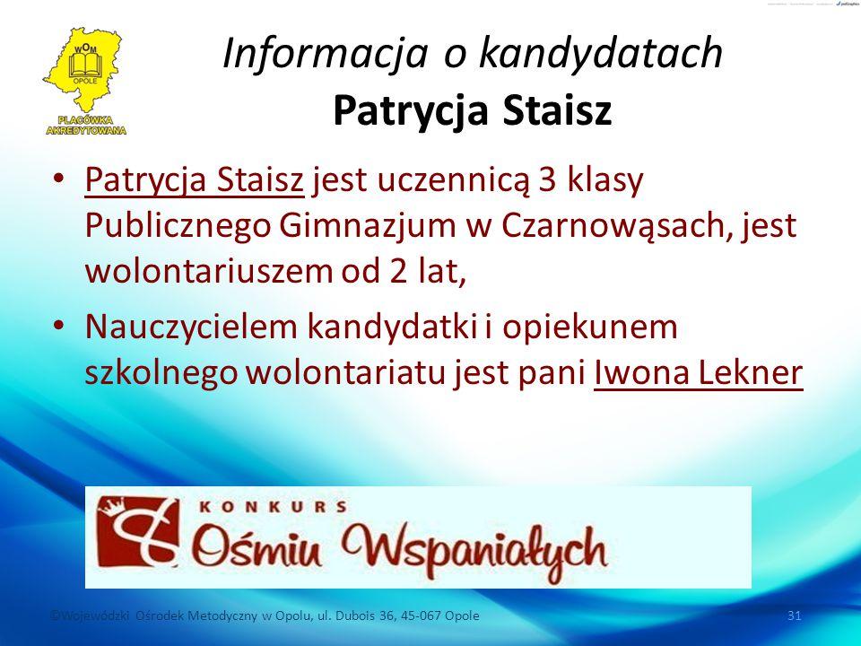 ©Wojewódzki Ośrodek Metodyczny w Opolu, ul. Dubois 36, 45-067 Opole 31 Informacja o kandydatach Patrycja Staisz Patrycja Staisz jest uczennicą 3 klasy