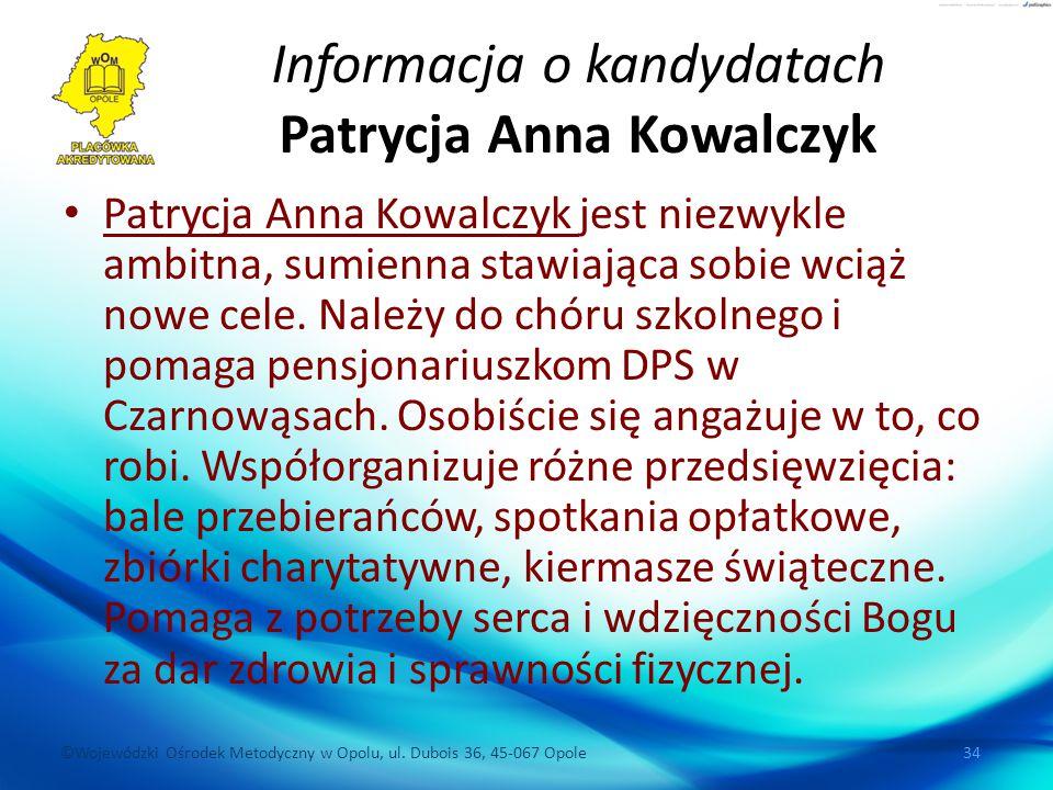 ©Wojewódzki Ośrodek Metodyczny w Opolu, ul. Dubois 36, 45-067 Opole 34 Informacja o kandydatach Patrycja Anna Kowalczyk Patrycja Anna Kowalczyk jest n