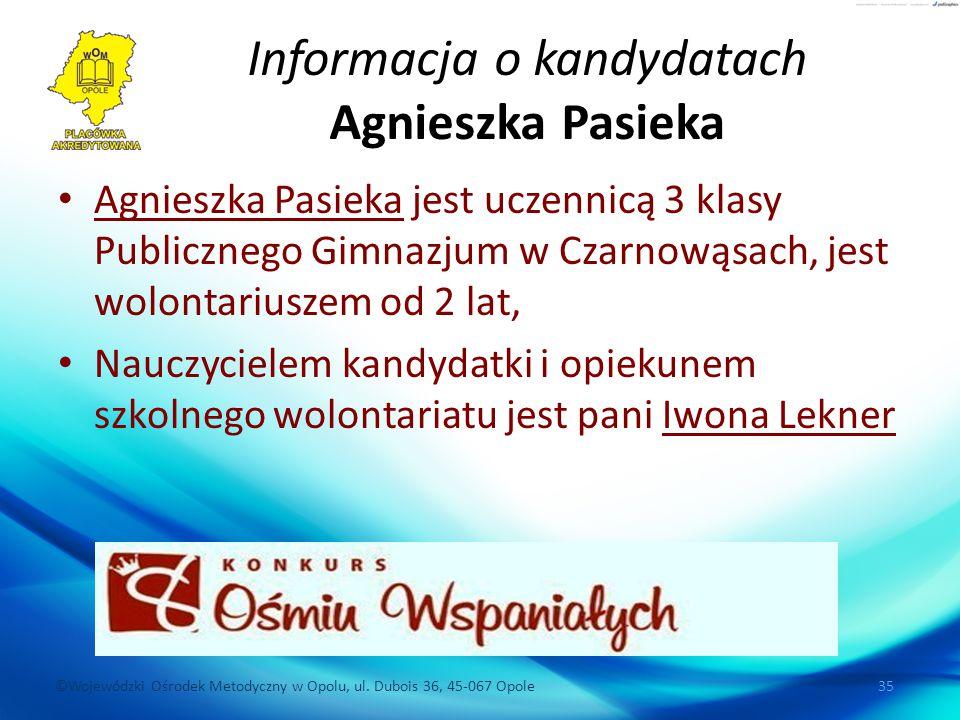 ©Wojewódzki Ośrodek Metodyczny w Opolu, ul. Dubois 36, 45-067 Opole 35 Informacja o kandydatach Agnieszka Pasieka Agnieszka Pasieka jest uczennicą 3 k
