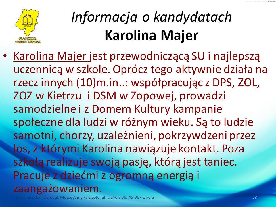 ©Wojewódzki Ośrodek Metodyczny w Opolu, ul. Dubois 36, 45-067 Opole 38 Informacja o kandydatach Karolina Majer Karolina Majer jest przewodniczącą SU i