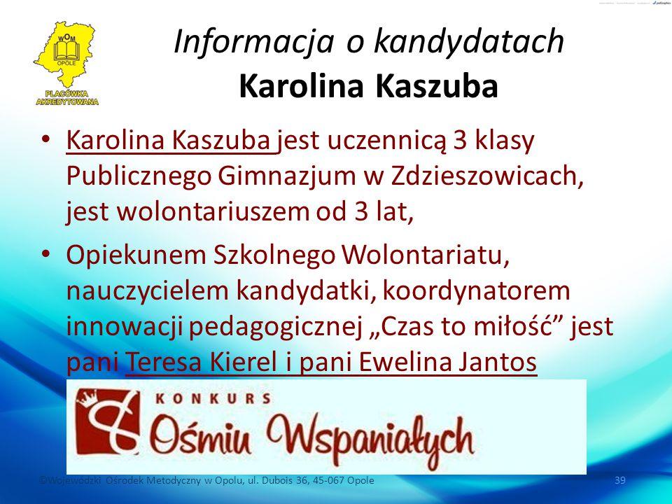 ©Wojewódzki Ośrodek Metodyczny w Opolu, ul. Dubois 36, 45-067 Opole 39 Informacja o kandydatach Karolina Kaszuba Karolina Kaszuba jest uczennicą 3 kla