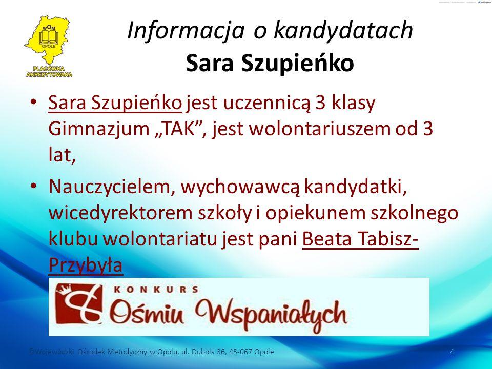 ©Wojewódzki Ośrodek Metodyczny w Opolu, ul. Dubois 36, 45-067 Opole 4 Informacja o kandydatach Sara Szupieńko Sara Szupieńko jest uczennicą 3 klasy Gi