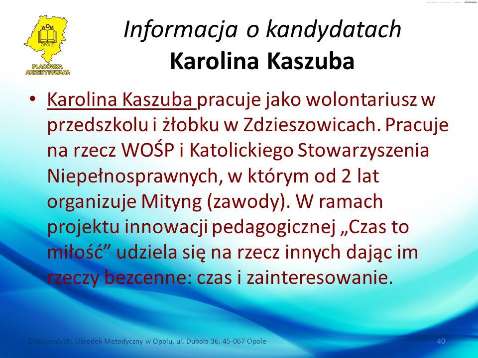 ©Wojewódzki Ośrodek Metodyczny w Opolu, ul. Dubois 36, 45-067 Opole 40 Informacja o kandydatach Karolina Kaszuba Karolina Kaszuba pracuje jako wolonta