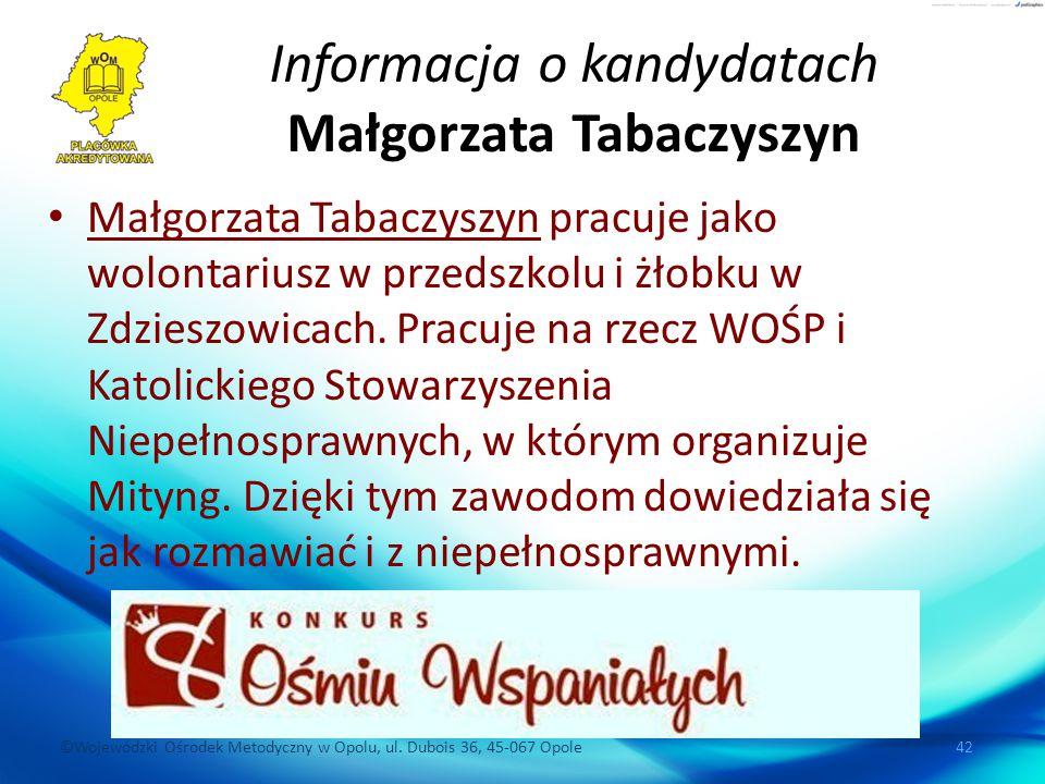 ©Wojewódzki Ośrodek Metodyczny w Opolu, ul. Dubois 36, 45-067 Opole 42 Informacja o kandydatach Małgorzata Tabaczyszyn Małgorzata Tabaczyszyn pracuje