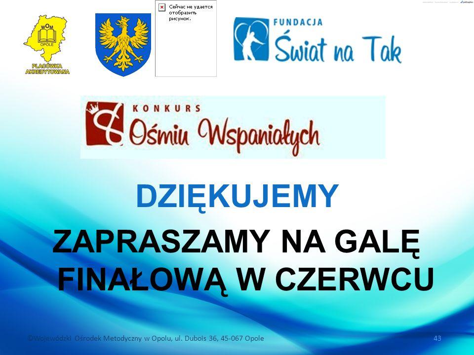 ©Wojewódzki Ośrodek Metodyczny w Opolu, ul. Dubois 36, 45-067 Opole 43 DZIĘKUJEMY ZAPRASZAMY NA GALĘ FINAŁOWĄ W CZERWCU
