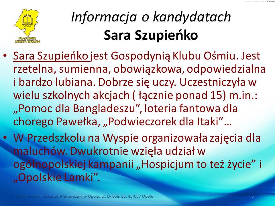 ©Wojewódzki Ośrodek Metodyczny w Opolu, ul. Dubois 36, 45-067 Opole 5 Informacja o kandydatach Sara Szupieńko Sara Szupieńko jest Gospodynią Klubu Ośm
