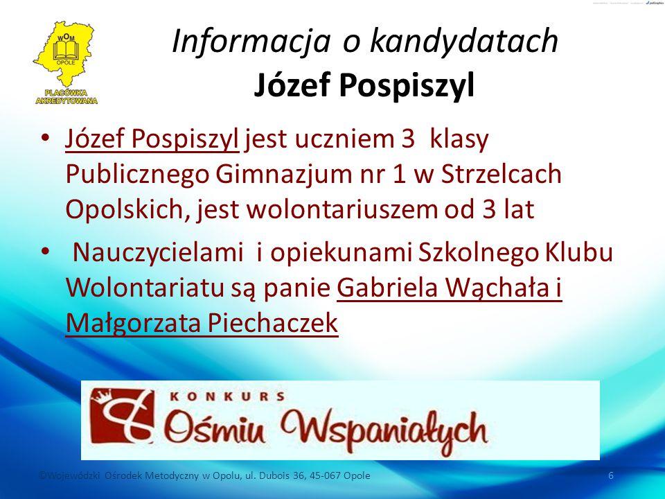 ©Wojewódzki Ośrodek Metodyczny w Opolu, ul. Dubois 36, 45-067 Opole 6 Informacja o kandydatach Józef Pospiszyl Józef Pospiszyl jest uczniem 3 klasy Pu
