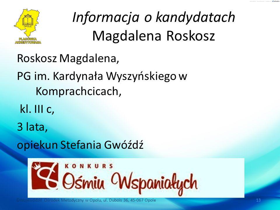 ©Wojewódzki Ośrodek Metodyczny w Opolu, ul. Dubois 36, 45-067 Opole 13 Informacja o kandydatach Magdalena Roskosz Roskosz Magdalena, PG im. Kardynała
