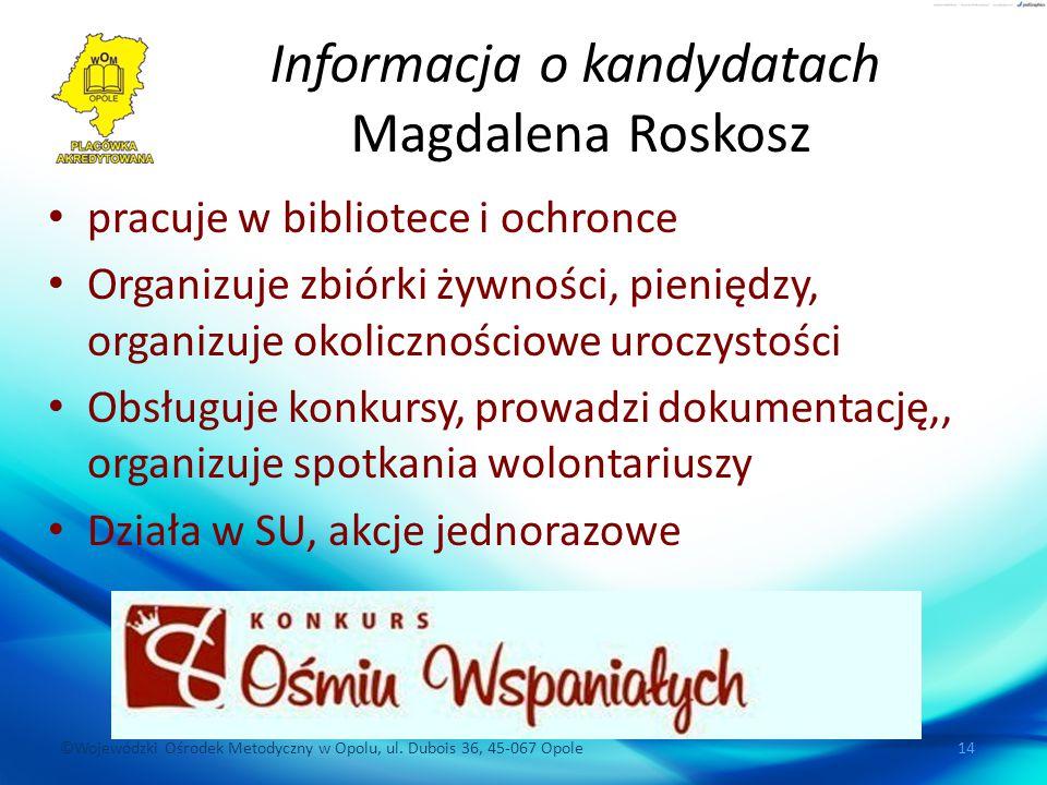 ©Wojewódzki Ośrodek Metodyczny w Opolu, ul. Dubois 36, 45-067 Opole 14 Informacja o kandydatach Magdalena Roskosz pracuje w bibliotece i ochronce Orga