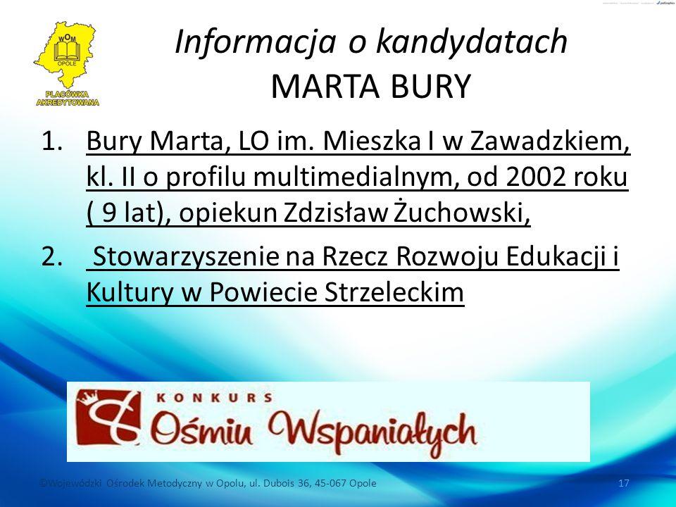©Wojewódzki Ośrodek Metodyczny w Opolu, ul. Dubois 36, 45-067 Opole 17 Informacja o kandydatach MARTA BURY 1.Bury Marta, LO im. Mieszka I w Zawadzkiem