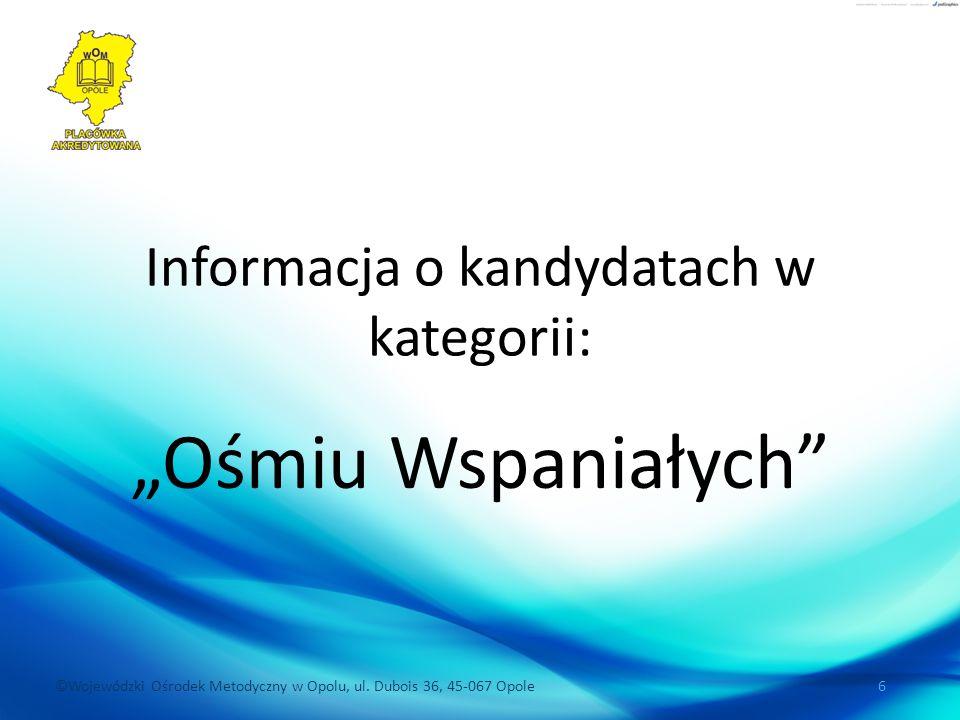 """©Wojewódzki Ośrodek Metodyczny w Opolu, ul. Dubois 36, 45-067 Opole 6 Informacja o kandydatach w kategorii: """"Ośmiu Wspaniałych"""""""