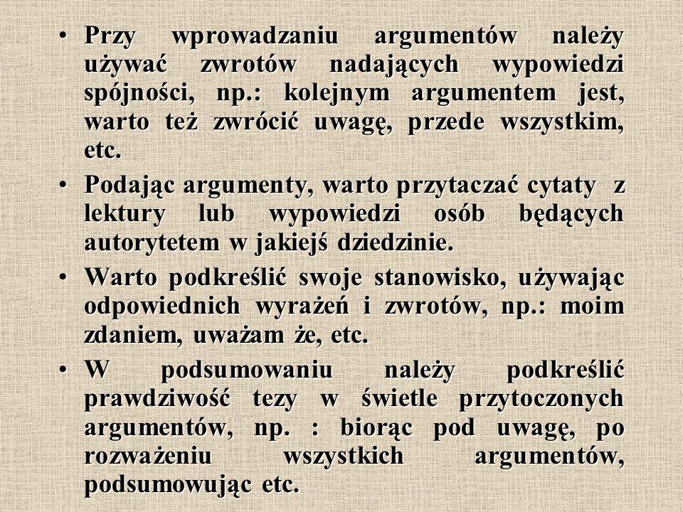 Przy wprowadzaniu argumentów należy używać zwrotów nadających wypowiedzi spójności, np.: kolejnym argumentem jest, warto też zwrócić uwagę, przede wsz