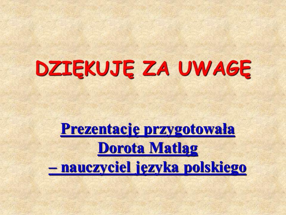 DZIĘKUJĘ ZA UWAGĘ Prezentację przygotowała Dorota Matląg – nauczyciel języka polskiego