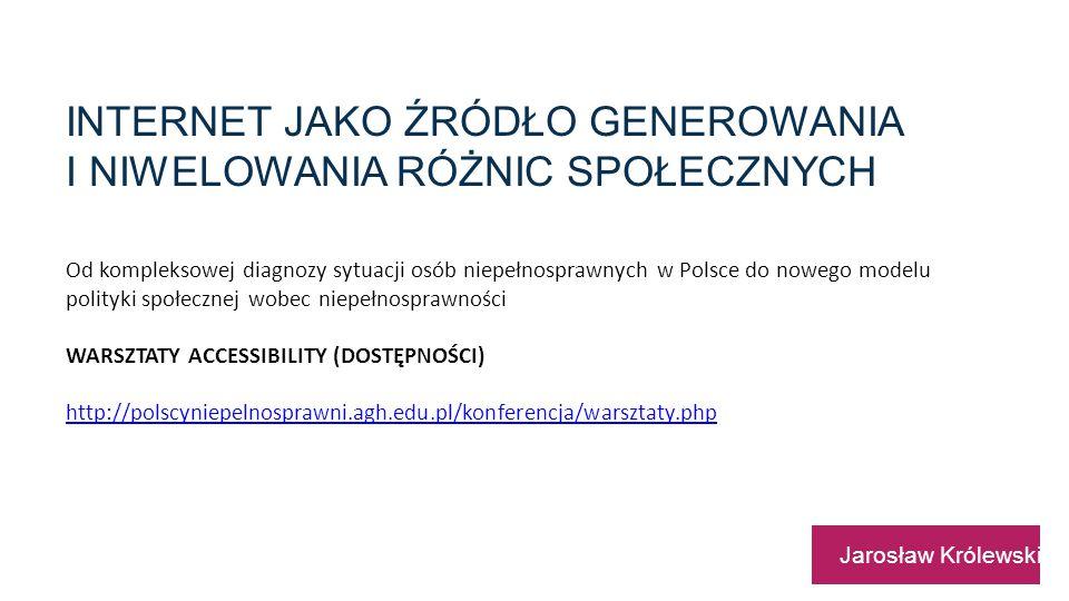 INTERNET JAKO ŹRÓDŁO GENEROWANIA I NIWELOWANIA RÓŻNIC SPOŁECZNYCH Jarosław Królewski Od kompleksowej diagnozy sytuacji osób niepełnosprawnych w Polsce