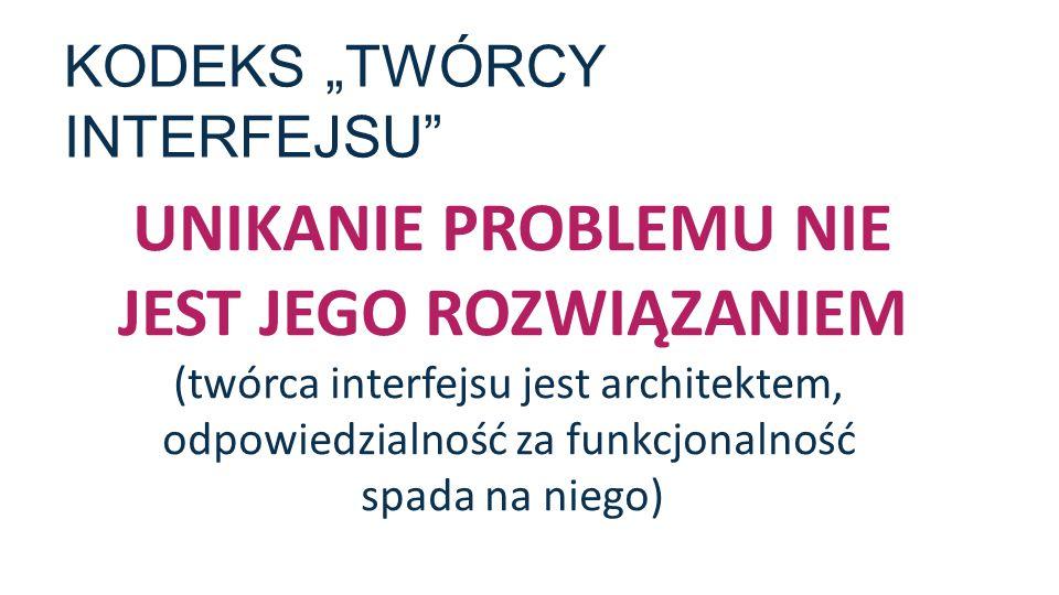 """KODEKS """"TWÓRCY INTERFEJSU"""" UNIKANIE PROBLEMU NIE JEST JEGO ROZWIĄZANIEM (twórca interfejsu jest architektem, odpowiedzialność za funkcjonalność spada"""