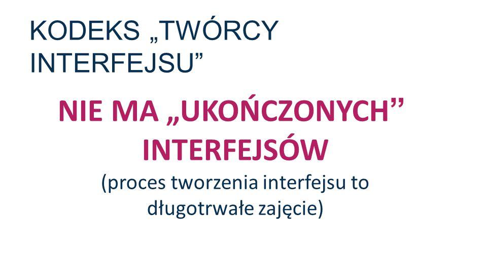 """KODEKS """"TWÓRCY INTERFEJSU"""" NIE MA """"UKOŃCZONYCH"""" INTERFEJSÓW (proces tworzenia interfejsu to długotrwałe zajęcie)"""