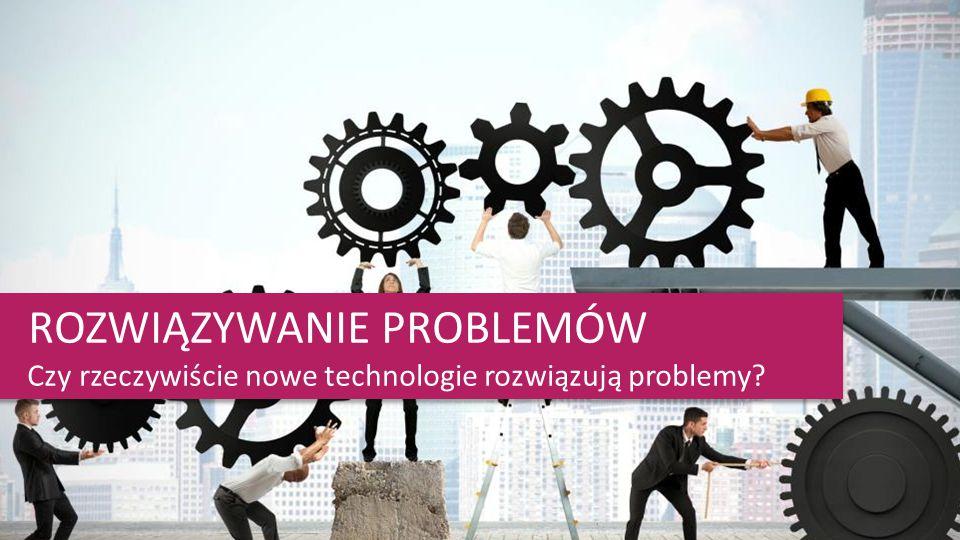 ROZWIĄZYWANIE PROBLEMÓW Czy rzeczywiście nowe technologie rozwiązują problemy? ROZWIĄZYWANIE PROBLEMÓW Czy rzeczywiście nowe technologie rozwiązują pr