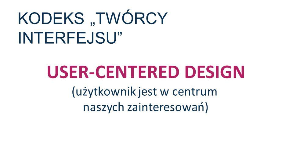"""KODEKS """"TWÓRCY INTERFEJSU"""" USER-CENTERED DESIGN (użytkownik jest w centrum naszych zainteresowań)"""