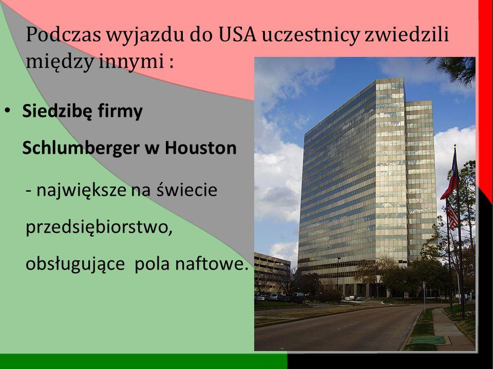 Siedzibę firmy Schlumberger w Houston - największe na świecie przedsiębiorstwo, obsługujące pola naftowe. Podczas wyjazdu do USA uczestnicy zwiedzili