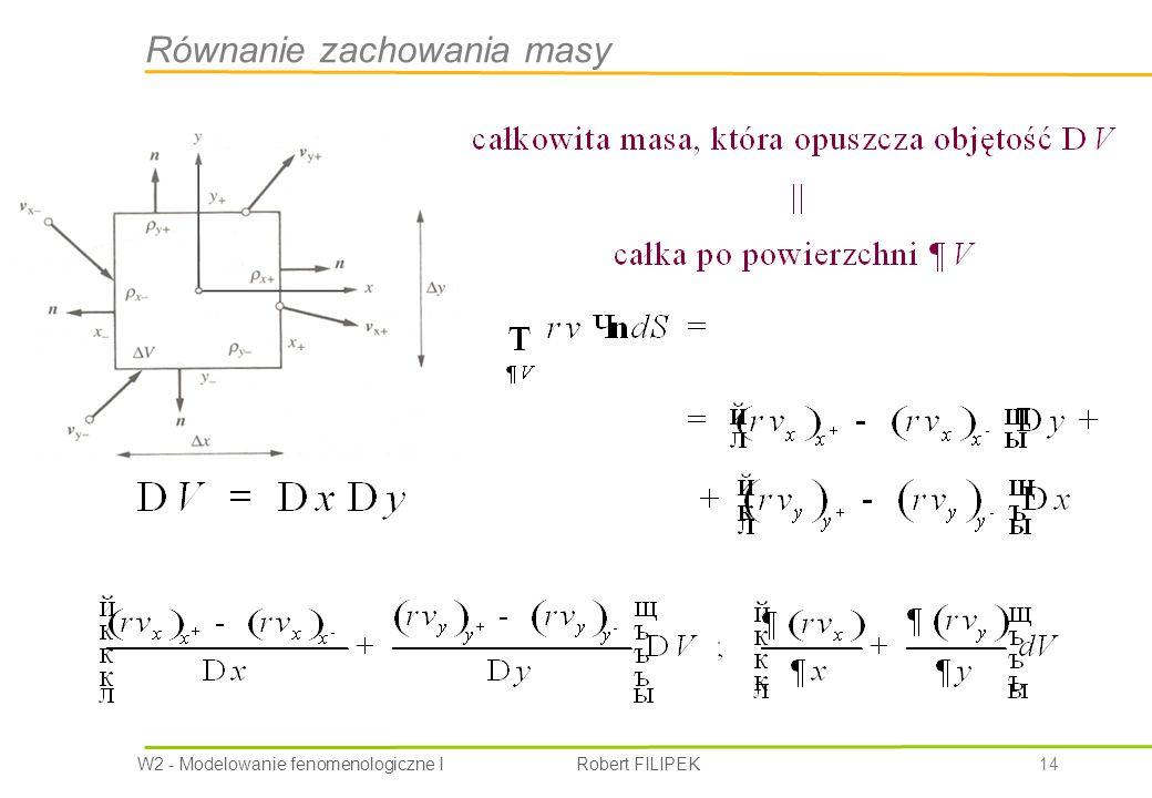 W2 - Modelowanie fenomenologiczne I Robert FILIPEK 14 Równanie zachowania masy
