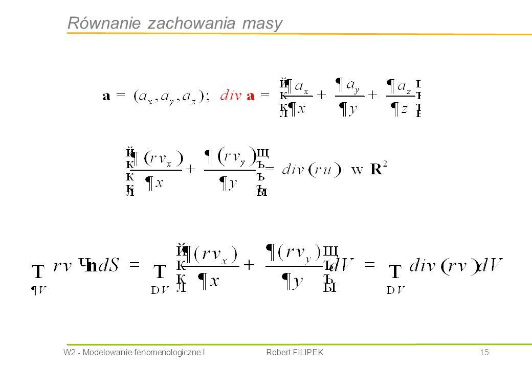 W2 - Modelowanie fenomenologiczne I Robert FILIPEK 15 Równanie zachowania masy