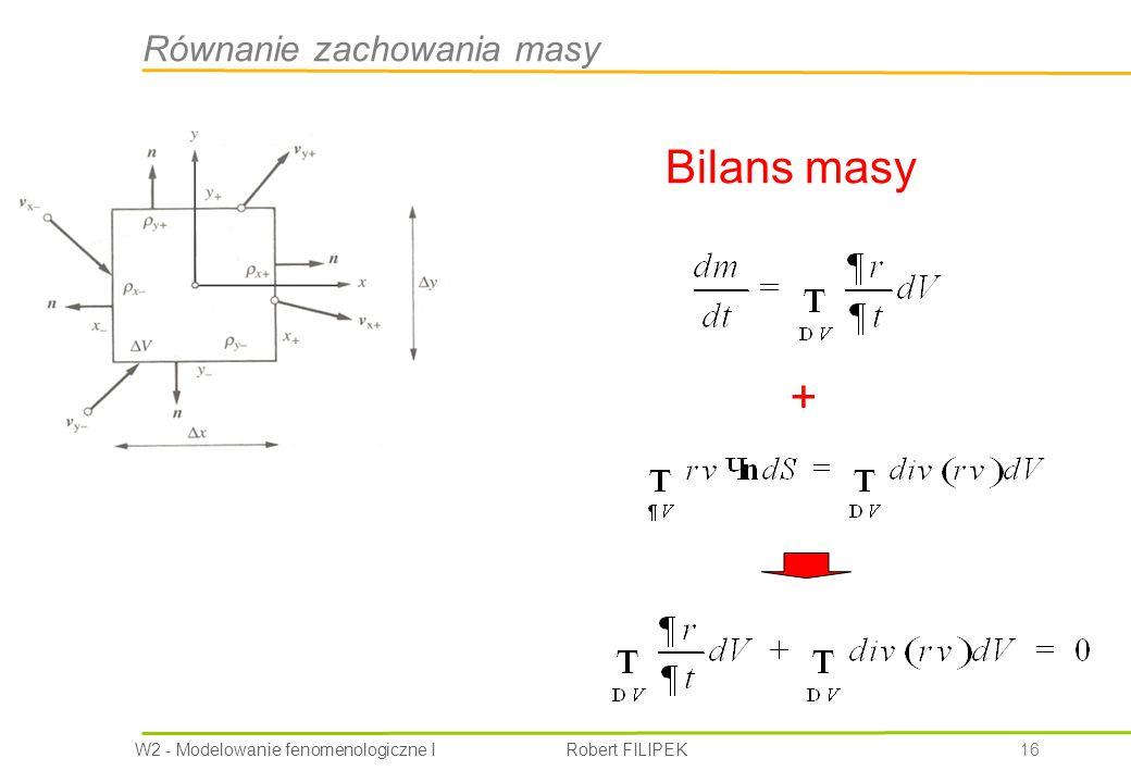W2 - Modelowanie fenomenologiczne I Robert FILIPEK 16 Równanie zachowania masy Bilans masy +