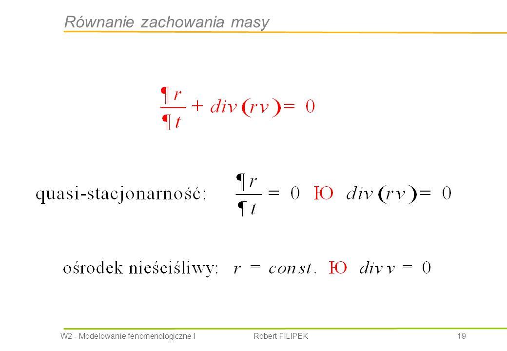 W2 - Modelowanie fenomenologiczne I Robert FILIPEK 19 Równanie zachowania masy
