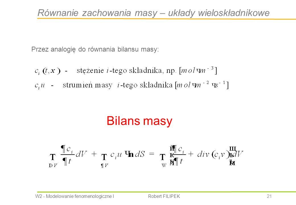 W2 - Modelowanie fenomenologiczne I Robert FILIPEK 21 Przez analogię do równania bilansu masy: Bilans masy Równanie zachowania masy – układy wieloskładnikowe