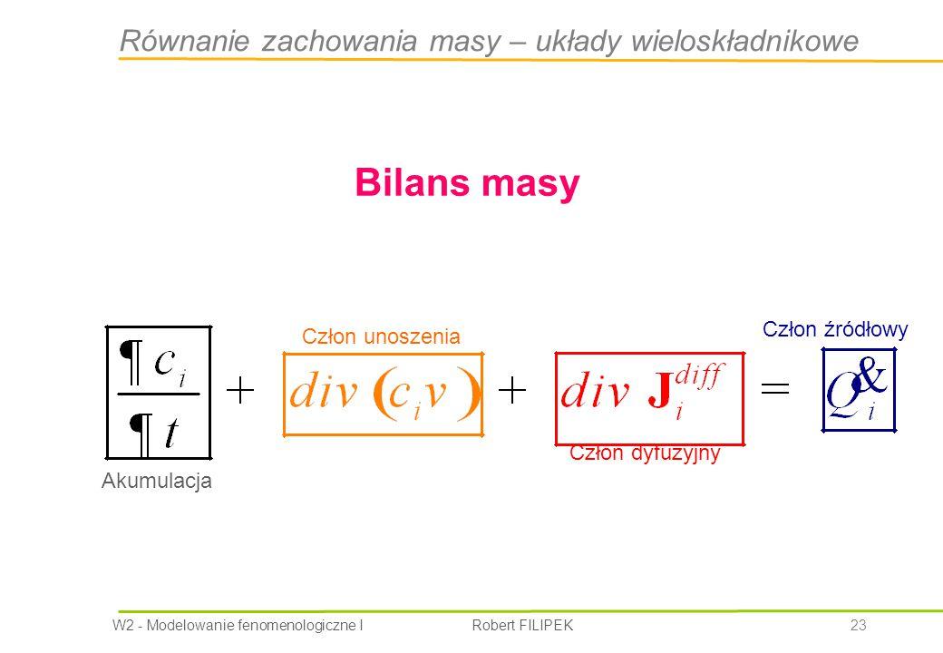 W2 - Modelowanie fenomenologiczne I Robert FILIPEK 23 Bilans masy Akumulacja Człon unoszenia Człon dyfuzyjny Człon źródłowy Równanie zachowania masy – układy wieloskładnikowe