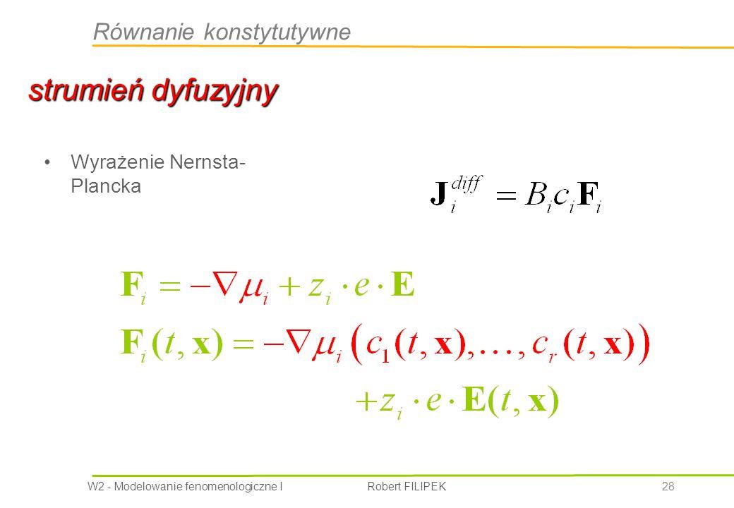 W2 - Modelowanie fenomenologiczne I Robert FILIPEK 28 Wyrażenie Nernsta- Plancka strumień dyfuzyjny Równanie konstytutywne